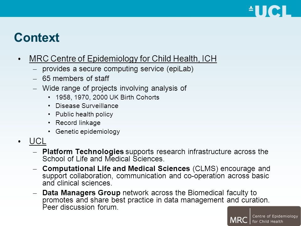 Context MRC Centre of Epidemiology for Child Health, ICH – provides a secure computing service (epiLab) – 65 members of staff – Wide range of projects involving analysis of 1958, 1970, 2000 UK Birth Cohorts Disease Surveillance Public health policy Record linkage Genetic epidemiology UCL – Platform Technologies supports research infrastructure across the School of Life and Medical Sciences.