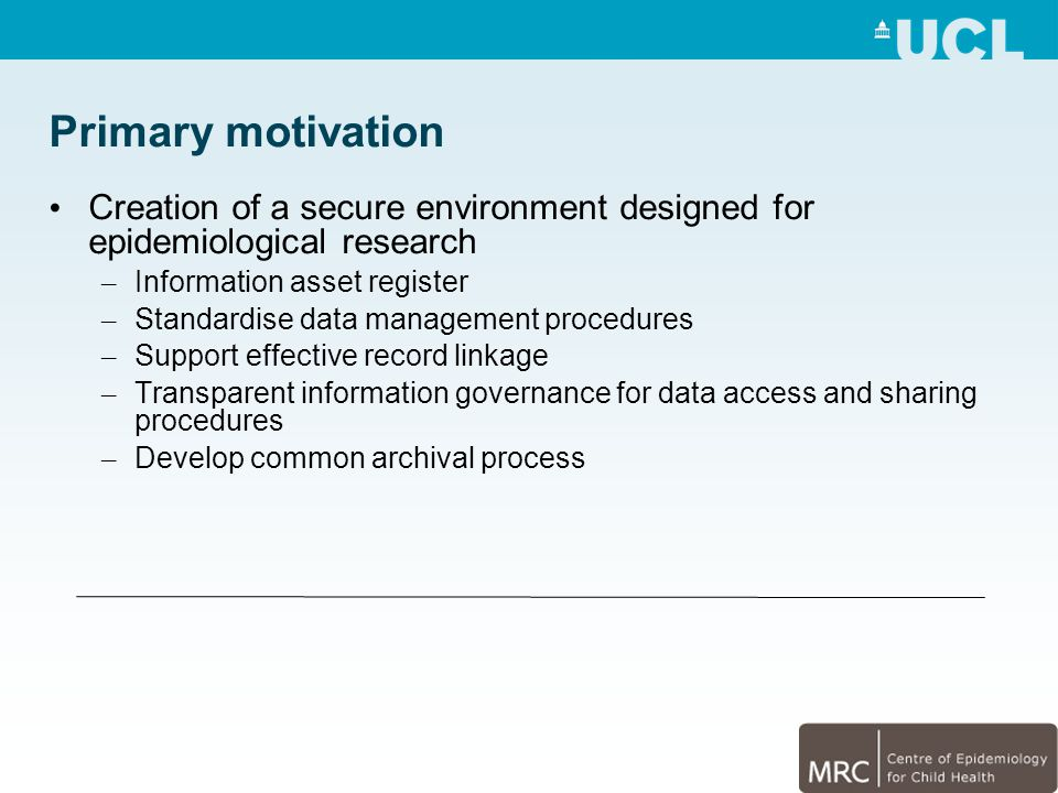 Primary motivation Creation of a secure environment designed for epidemiological research – Information asset register – Standardise data management procedures – Support effective record linkage – Transparent information governance for data access and sharing procedures – Develop common archival process