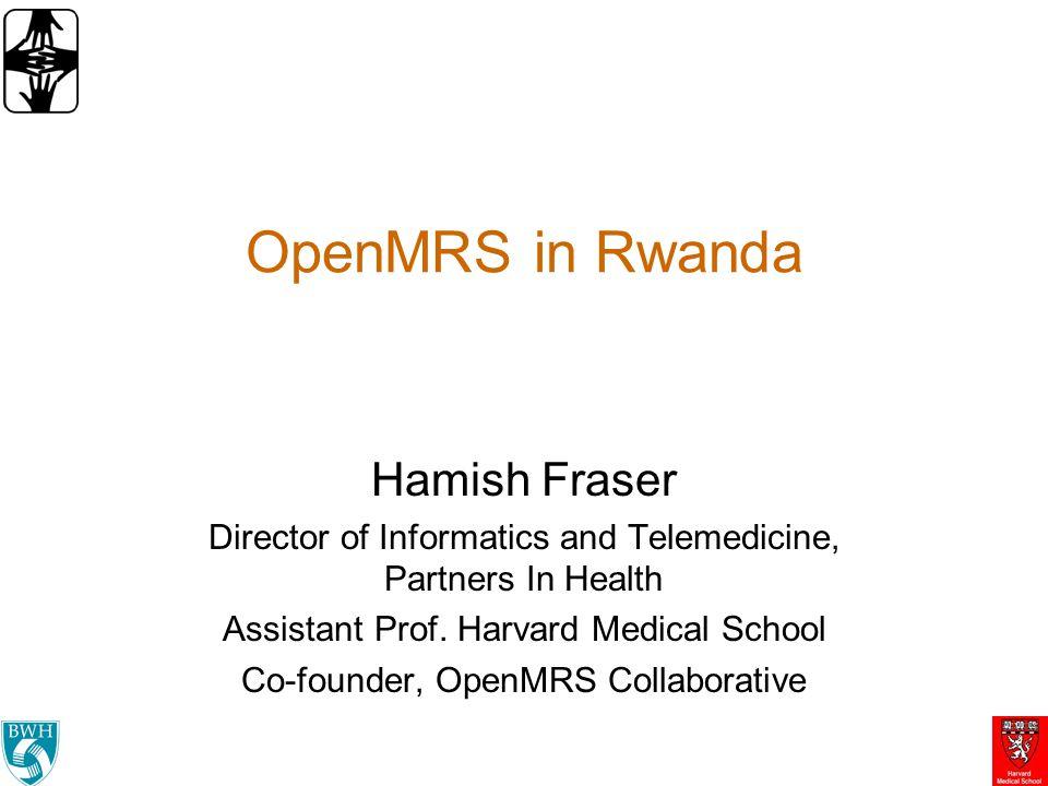 OpenMRS in Rwanda Hamish Fraser Director of Informatics and Telemedicine, Partners In Health Assistant Prof. Harvard Medical School Co-founder, OpenMR