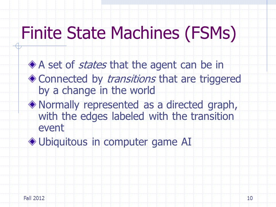 Fall 201210 Finite State Machines (FSMs) A set of states that the agent can be in Connected by transitions that are triggered by a change in the world