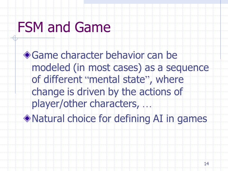 """14 FSM and Game Game character behavior can be modeled (in most cases) as a sequence of different """" mental state """", where change is driven by the acti"""