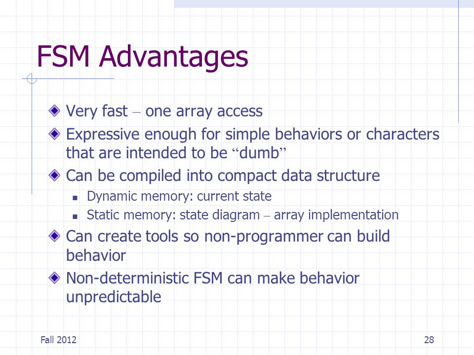 """Fall 201228 FSM Advantages Very fast – one array access Expressive enough for simple behaviors or characters that are intended to be """" dumb """" Can be c"""