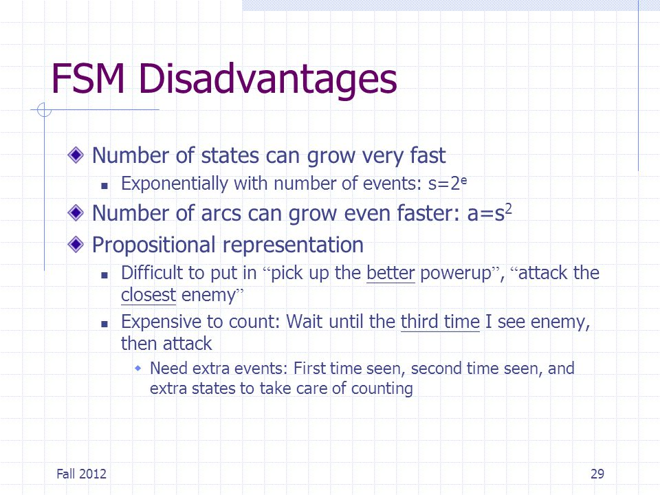 Fall 201229 FSM Disadvantages Number of states can grow very fast Exponentially with number of events: s=2 e Number of arcs can grow even faster: a=s