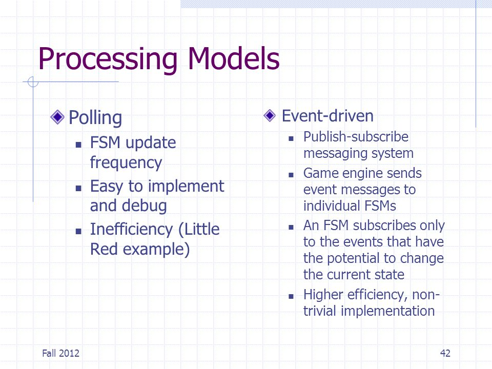 Fall 201242 Processing Models Polling FSM update frequency Easy to implement and debug Inefficiency (Little Red example) Event-driven Publish-subscrib