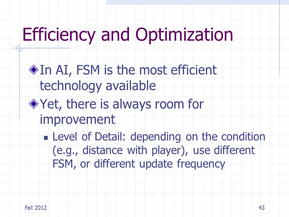 Fall 201243 Efficiency and Optimization In AI, FSM is the most efficient technology available Yet, there is always room for improvement Level of Detai