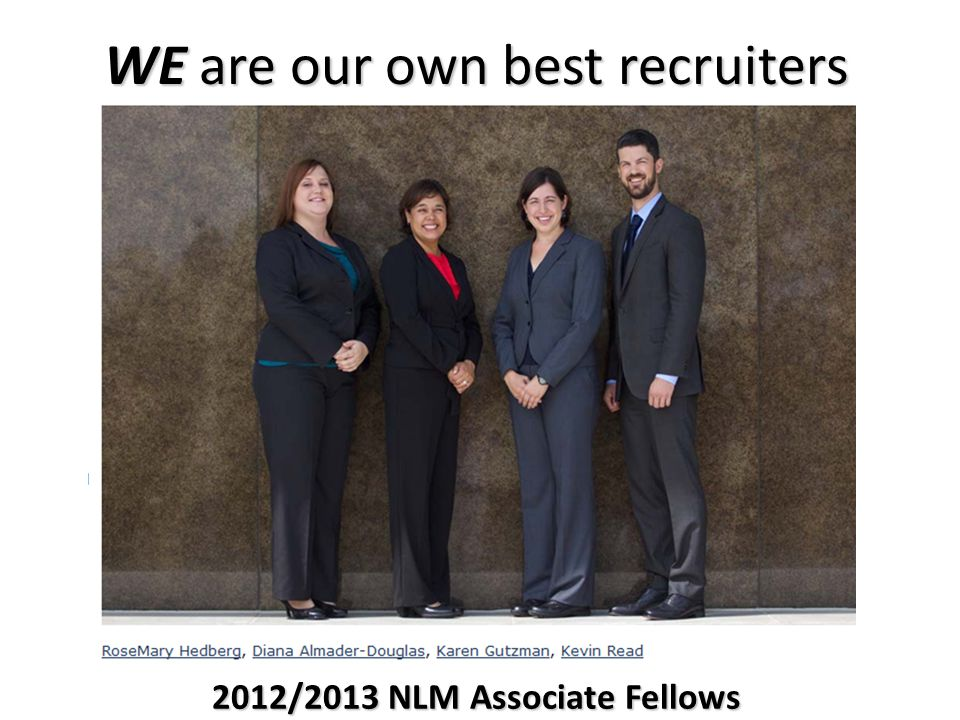 WE are our own best recruiters 2012/2013 NLM Associate Fellows