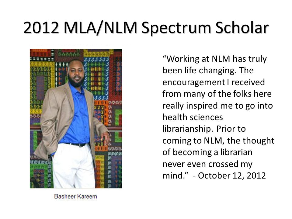 2012 MLA/NLM Spectrum Scholar Working at NLM has truly been life changing.