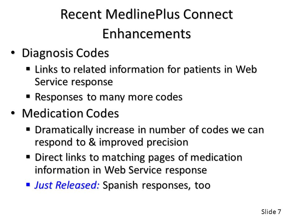 Recent MedlinePlus Connect Enhancements Diagnosis Codes Diagnosis Codes  Links to related information for patients in Web Service response  Responses to many more codes Medication Codes Medication Codes  Dramatically increase in number of codes we can respond to & improved precision  Direct links to matching pages of medication information in Web Service response  Just Released: Spanish responses, too Slide 7