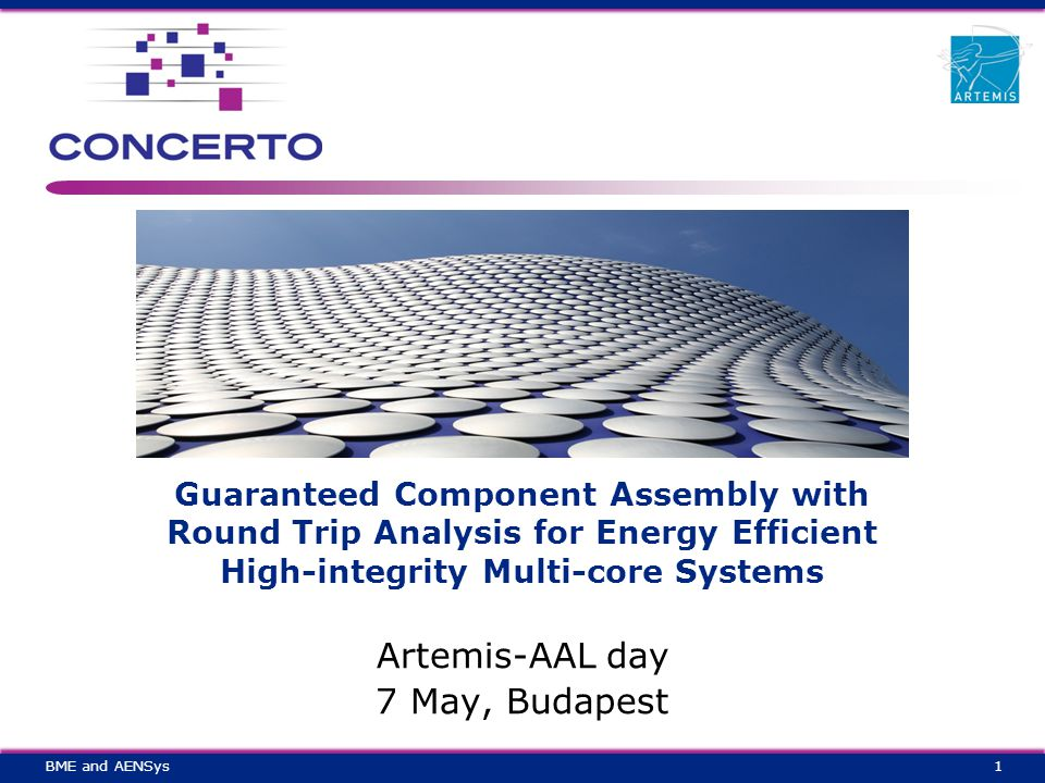 Guaranteed Component Assembly with Round Trip Analysis for Energy Efficient High-integrity Multi-core Systems Artemis-AAL day 7 May, Budapest 1BME and AENSys