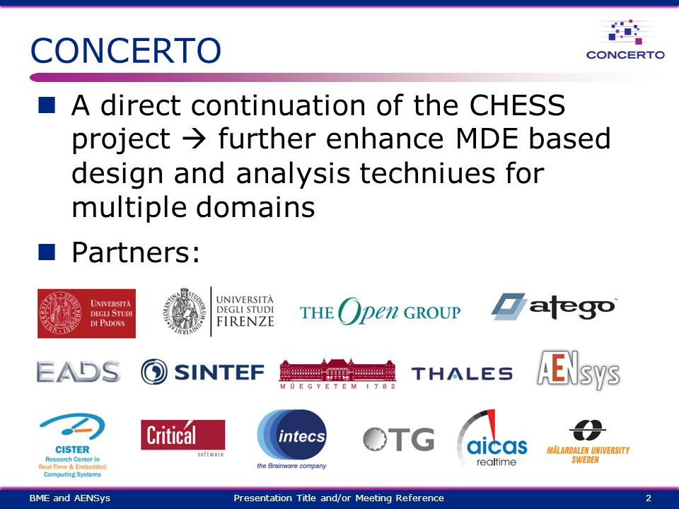 CONCERTO A direct continuation of the CHESS project  further enhance MDE based design and analysis techniues for multiple domains Partners: 2Presentation Title and/or Meeting ReferenceBME and AENSys