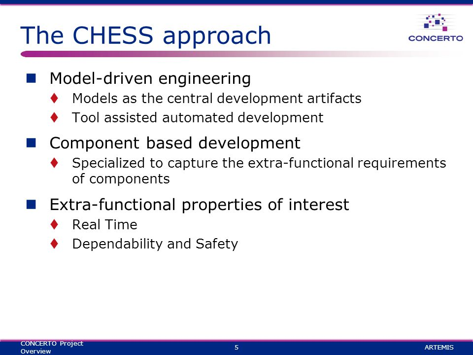 The CHESS approach Model-driven engineering  Models as the central development artifacts  Tool assisted automated development Component based development  Specialized to capture the extra-functional requirements of components Extra-functional properties of interest  Real Time  Dependability and Safety ARTEMIS5 CONCERTO Project Overview