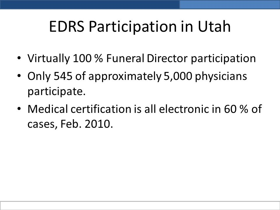 EDRS Participation in Utah Virtually 100 % Funeral Director participation Only 545 of approximately 5,000 physicians participate.