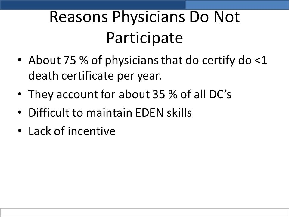 Reasons Physicians Do Not Participate About 75 % of physicians that do certify do <1 death certificate per year.