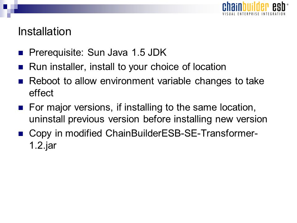 Installation Prerequisite: Sun Java 1.5 JDK Run installer, install to your choice of location Reboot to allow environment variable changes to take effect For major versions, if installing to the same location, uninstall previous version before installing new version Copy in modified ChainBuilderESB-SE-Transformer- 1.2.jar