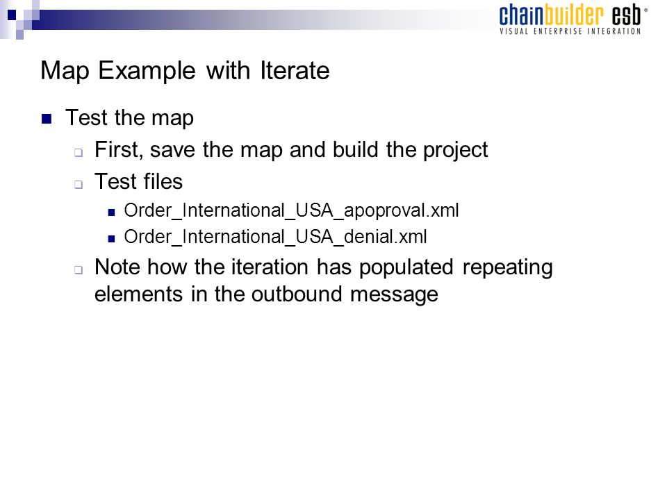 Map Example with Iterate Test the map  First, save the map and build the project  Test files Order_International_USA_apoproval.xml Order_International_USA_denial.xml  Note how the iteration has populated repeating elements in the outbound message
