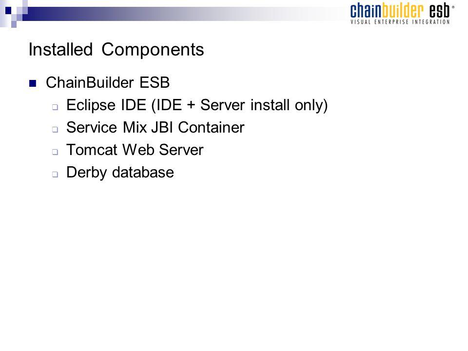 Installed Components ChainBuilder ESB  Eclipse IDE (IDE + Server install only)  Service Mix JBI Container  Tomcat Web Server  Derby database