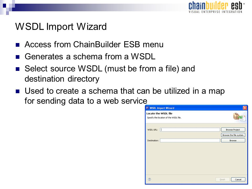 WSDL Import Wizard Access from ChainBuilder ESB menu Generates a schema from a WSDL Select source WSDL (must be from a file) and destination directory