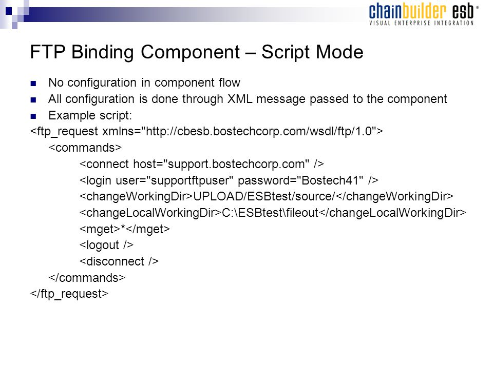 FTP Binding Component – Script Mode No configuration in component flow All configuration is done through XML message passed to the component Example s