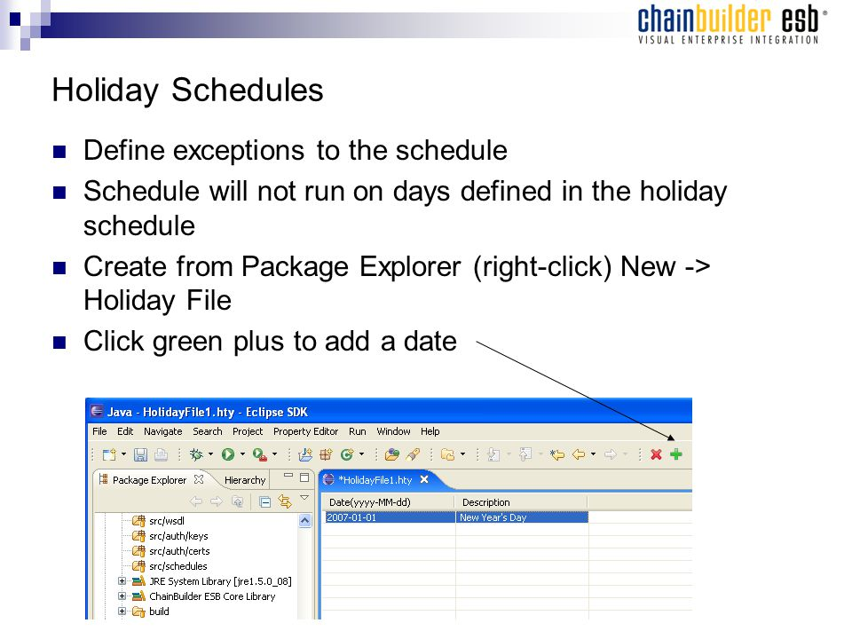 Holiday Schedules Define exceptions to the schedule Schedule will not run on days defined in the holiday schedule Create from Package Explorer (right-click) New -> Holiday File Click green plus to add a date