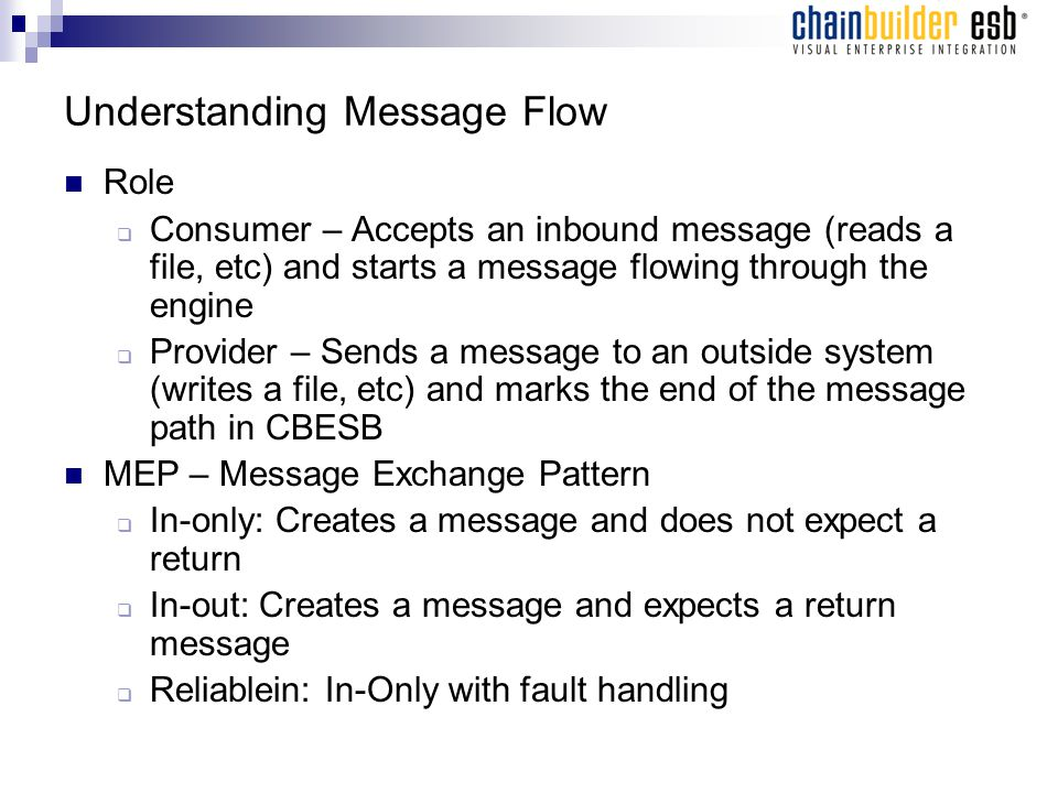 Understanding Message Flow Role  Consumer – Accepts an inbound message (reads a file, etc) and starts a message flowing through the engine  Provider – Sends a message to an outside system (writes a file, etc) and marks the end of the message path in CBESB MEP – Message Exchange Pattern  In-only: Creates a message and does not expect a return  In-out: Creates a message and expects a return message  Reliablein: In-Only with fault handling