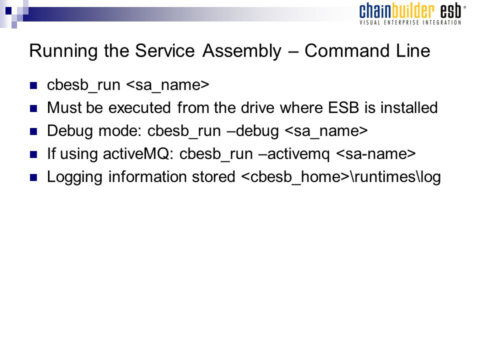 Running the Service Assembly – Command Line cbesb_run Must be executed from the drive where ESB is installed Debug mode: cbesb_run –debug If using activeMQ: cbesb_run –activemq Logging information stored \runtimes\log