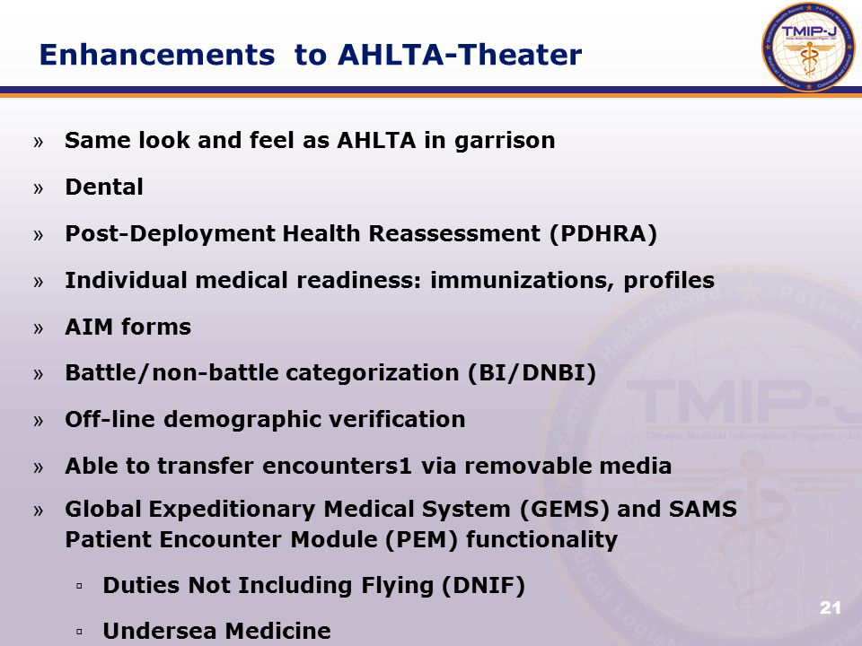 21 Enhancements to AHLTA-Theater » Same look and feel as AHLTA in garrison » Dental » Post-Deployment Health Reassessment (PDHRA) » Individual medical readiness: immunizations, profiles » AIM forms » Battle/non-battle categorization (BI/DNBI) » Off-line demographic verification » Able to transfer encounters1 via removable media » Global Expeditionary Medical System (GEMS) and SAMS Patient Encounter Module (PEM) functionality ▫ Duties Not Including Flying (DNIF) ▫ Undersea Medicine ▫ Personnel Reliability Program (PRP)