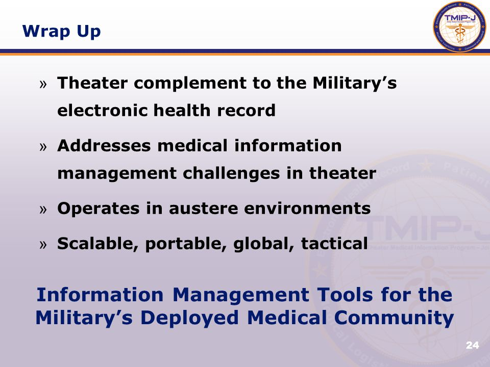 24 Wrap Up » Theater complement to the Military's electronic health record » Addresses medical information management challenges in theater » Operates in austere environments » Scalable, portable, global, tactical Information Management Tools for the Military's Deployed Medical Community