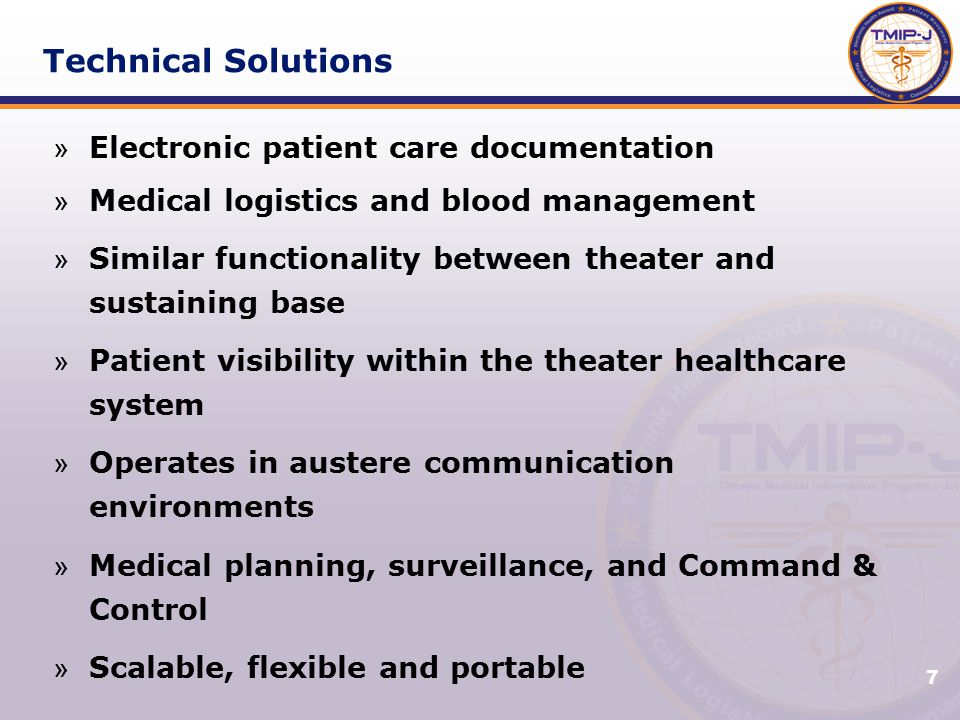 7 Technical Solutions » Electronic patient care documentation » Medical logistics and blood management » Similar functionality between theater and sustaining base » Patient visibility within the theater healthcare system » Operates in austere communication environments » Medical planning, surveillance, and Command & Control » Scalable, flexible and portable