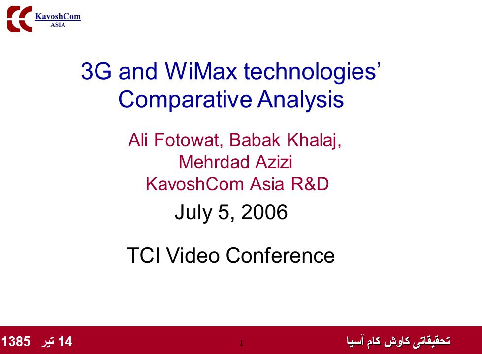 تحقیقاتی کاوش کام آسیا تحقیقاتی کاوش کام آسیا 14 تیر 1385 1 3G and WiMax technologies' Comparative Analysis Ali Fotowat, Babak Khalaj, Mehrdad Azizi KavoshCom Asia R&D July 5, 2006 TCI Video Conference