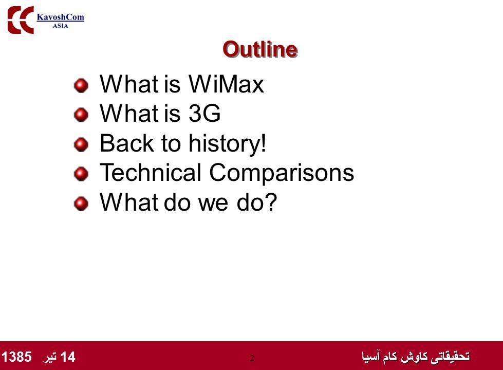 تحقیقاتی کاوش کام آسیا تحقیقاتی کاوش کام آسیا 14 تیر 1385 2 What is WiMax What is 3G Back to history! Technical Comparisons What do we do? Outline