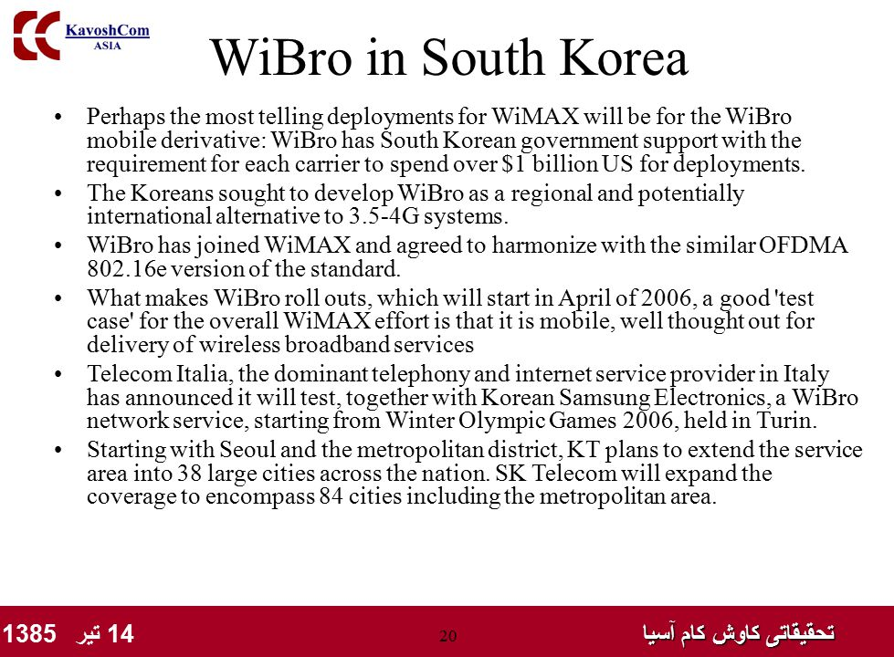 تحقیقاتی کاوش کام آسیا تحقیقاتی کاوش کام آسیا 14 تیر 1385 20 WiBro in South Korea Perhaps the most telling deployments for WiMAX will be for the WiBro mobile derivative: WiBro has South Korean government support with the requirement for each carrier to spend over $1 billion US for deployments.