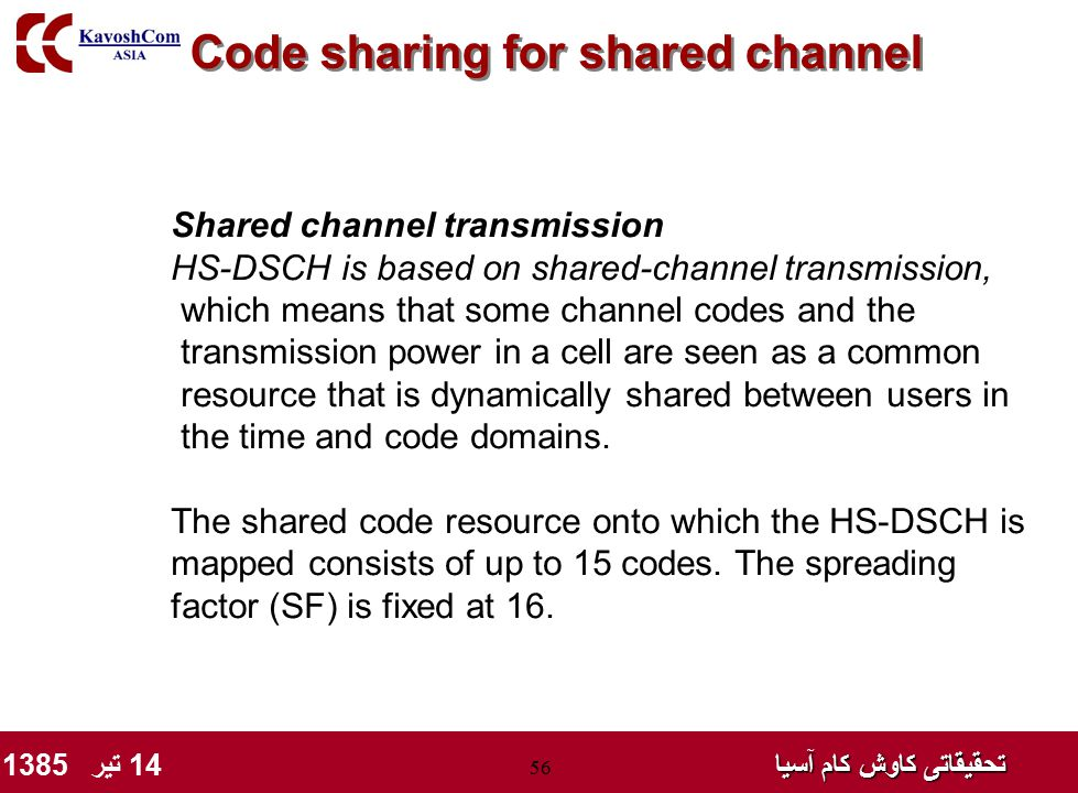 تحقیقاتی کاوش کام آسیا تحقیقاتی کاوش کام آسیا 14 تیر 1385 56 Code sharing for shared channel Shared channel transmission HS-DSCH is based on shared-channel transmission, which means that some channel codes and the transmission power in a cell are seen as a common resource that is dynamically shared between users in the time and code domains.