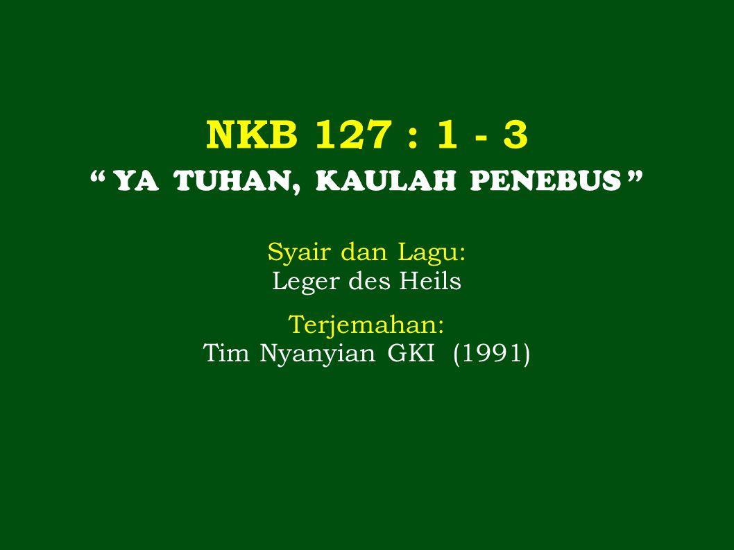 """NKB 127 : 1 - 3 """" YA TUHAN, KAULAH PENEBUS """" Syair dan Lagu: Leger des Heils Terjemahan: Tim Nyanyian GKI (1991)"""