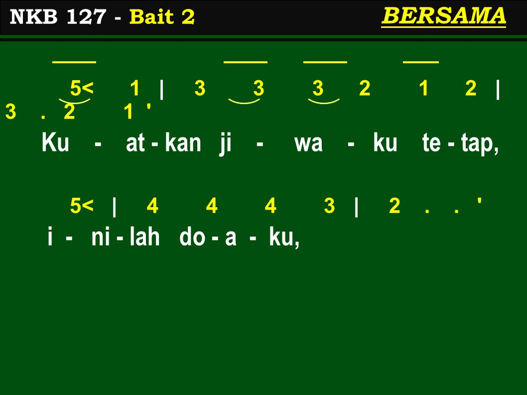 5< 1 | 3 3 3 2 1 2 | 3. 2 1 ' Ku - at - kan ji - wa - ku te - tap, 5< | 4 4 4 3 | 2.. ' i - ni - lah do - a - ku, NKB 127 - Bait 2 BERSAMA