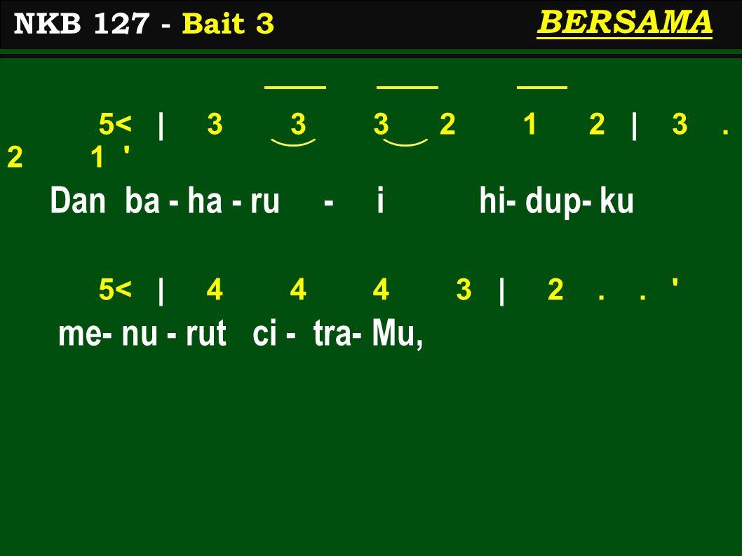 5< | 3 3 3 2 1 2 | 3. 2 1 ' Dan ba - ha - ru - i hi- dup- ku 5< | 4 4 4 3 | 2.. ' me- nu - rut ci - tra- Mu, NKB 127 - Bait 3 BERSAMA