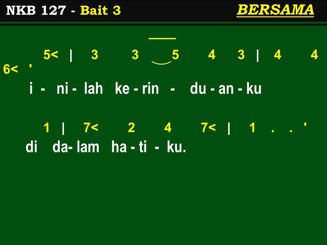 5< | 3 3 5 4 3 | 4 4 6< ' i - ni - lah ke - rin - du - an - ku 1 | 7< 2 4 7< | 1.. ' di da- lam ha - ti - ku. NKB 127 - Bait 3 BERSAMA