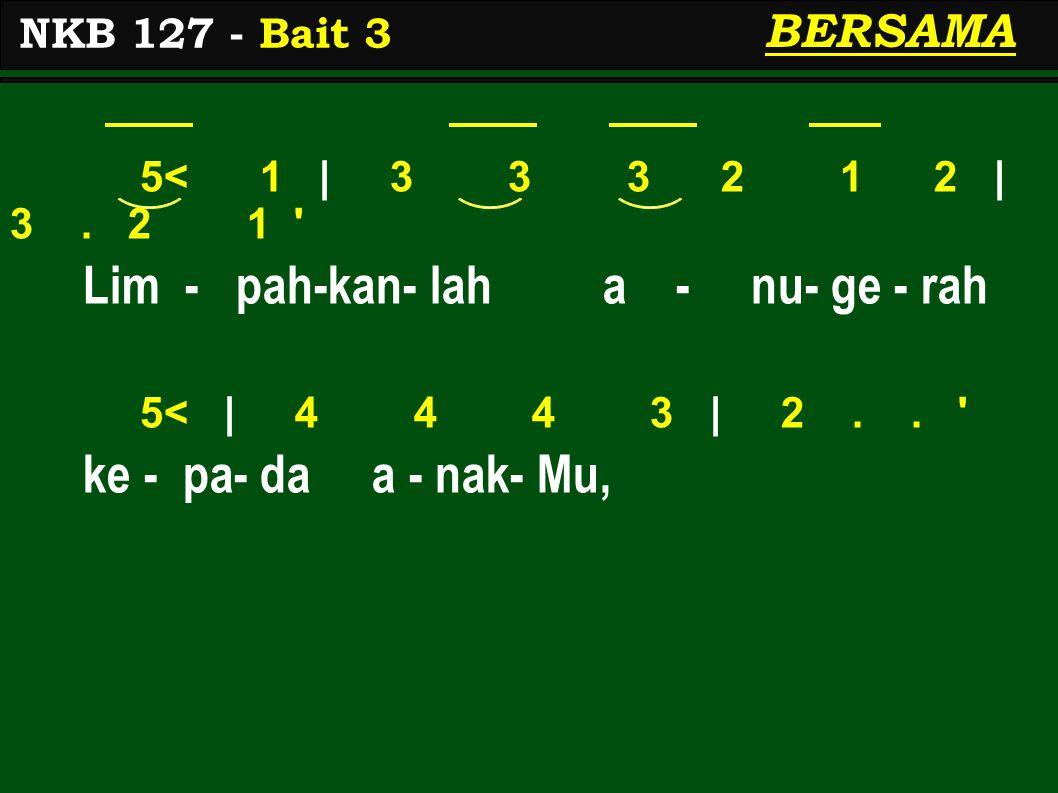 5< 1 | 3 3 3 2 1 2 | 3. 2 1 ' Lim - pah-kan- lah a - nu- ge - rah 5< | 4 4 4 3 | 2.. ' ke - pa- da a - nak- Mu, NKB 127 - Bait 3 BERSAMA