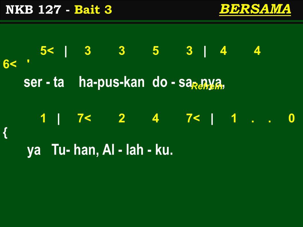 5< | 3 3 5 3 | 4 4 6< ' ser - ta ha-pus-kan do - sa- nya, 1 | 7< 2 4 7< | 1.. 0 { ya Tu- han, Al - lah - ku. NKB 127 - Bait 3 BERSAMA Refrein