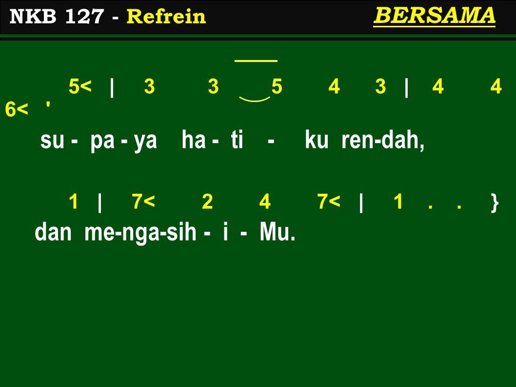 5< | 3 3 5 4 3 | 4 4 6< ' su - pa - ya ha - ti - ku ren-dah, 1 | 7< 2 4 7< | 1.. } dan me-nga-sih - i - Mu. NKB 127 - Refrein BERSAMA