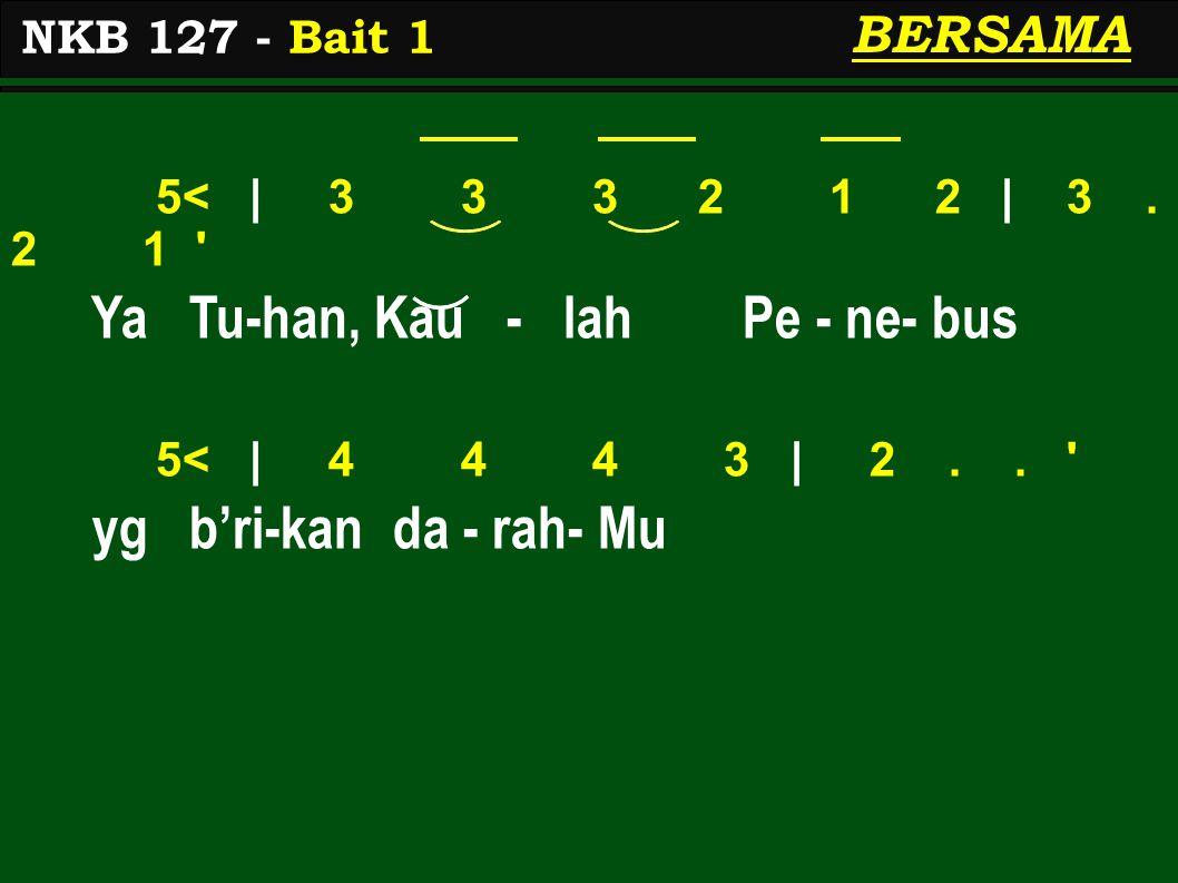 5< | 3 3 3 2 1 2 | 3. 2 1 ' Ya Tu-han, Kau - lah Pe - ne- bus 5< | 4 4 4 3 | 2.. ' yg b'ri-kan da - rah- Mu NKB 127 - Bait 1 BERSAMA