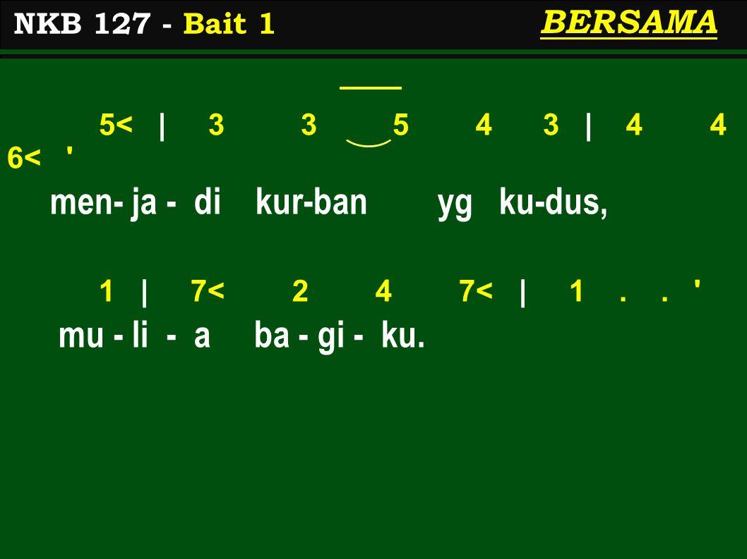 5< | 3 3 5 4 3 | 4 4 6< ' men- ja - di kur-ban yg ku-dus, 1 | 7< 2 4 7< | 1.. ' mu - li - a ba - gi - ku. NKB 127 - Bait 1 BERSAMA