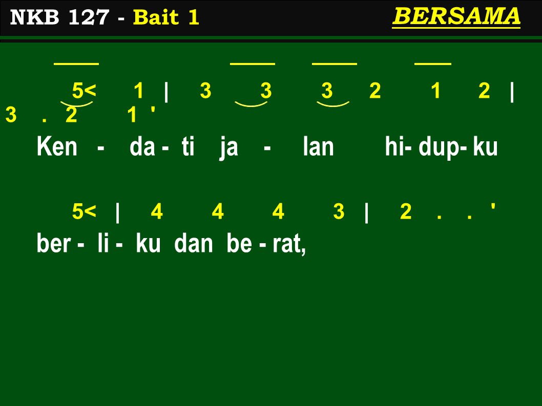 5< 1 | 3 3 3 2 1 2 | 3. 2 1 ' Ken - da - ti ja - lan hi- dup- ku 5< | 4 4 4 3 | 2.. ' ber - li - ku dan be - rat, NKB 127 - Bait 1 BERSAMA