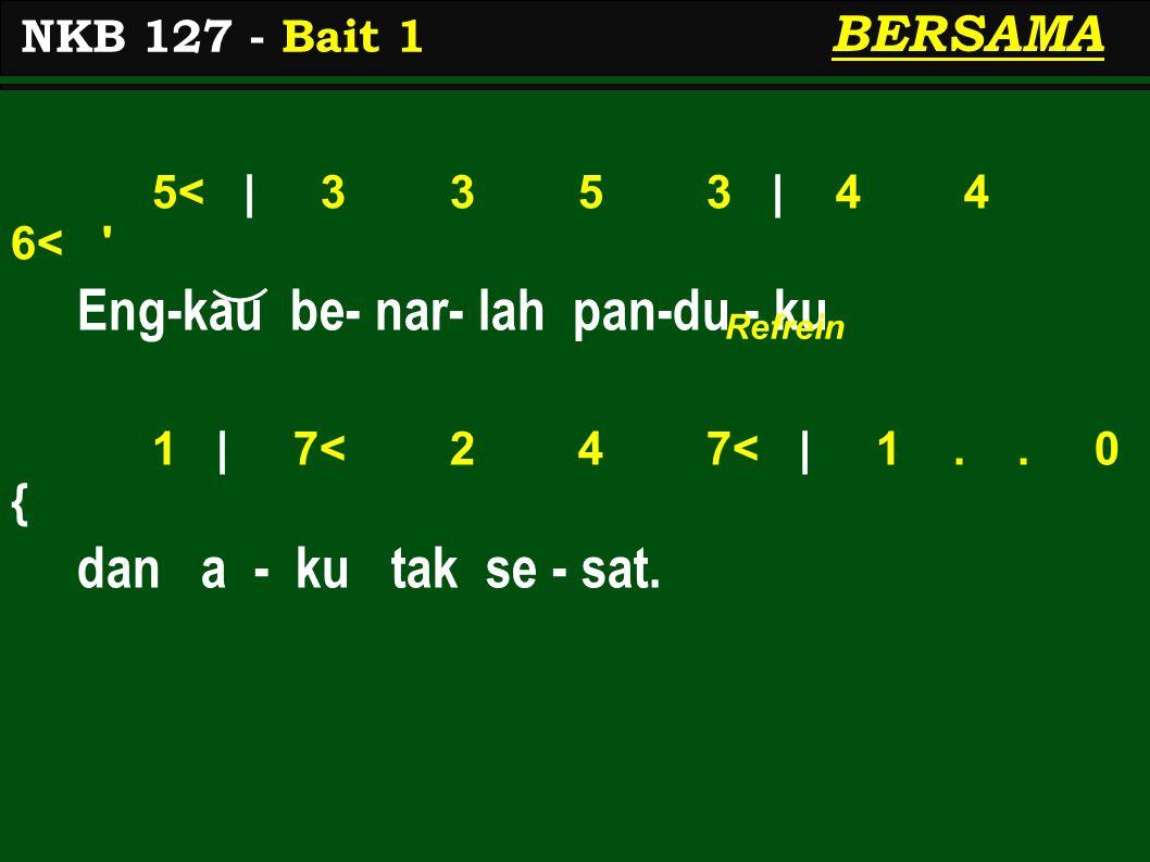 5< | 3 3 5 3 | 4 4 6< ' Eng-kau be- nar- lah pan-du - ku 1 | 7< 2 4 7< | 1.. 0 { dan a - ku tak se - sat. NKB 127 - Bait 1 BERSAMA Refrein