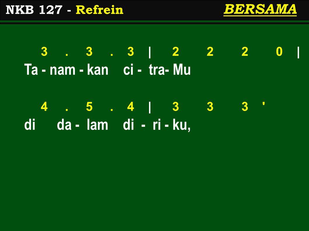 3. 3. 3 | 2 2 2 0 | Ta - nam - kan ci - tra- Mu 4. 5. 4 | 3 3 3 ' di da - lam di - ri - ku, NKB 127 - Refrein BERSAMA