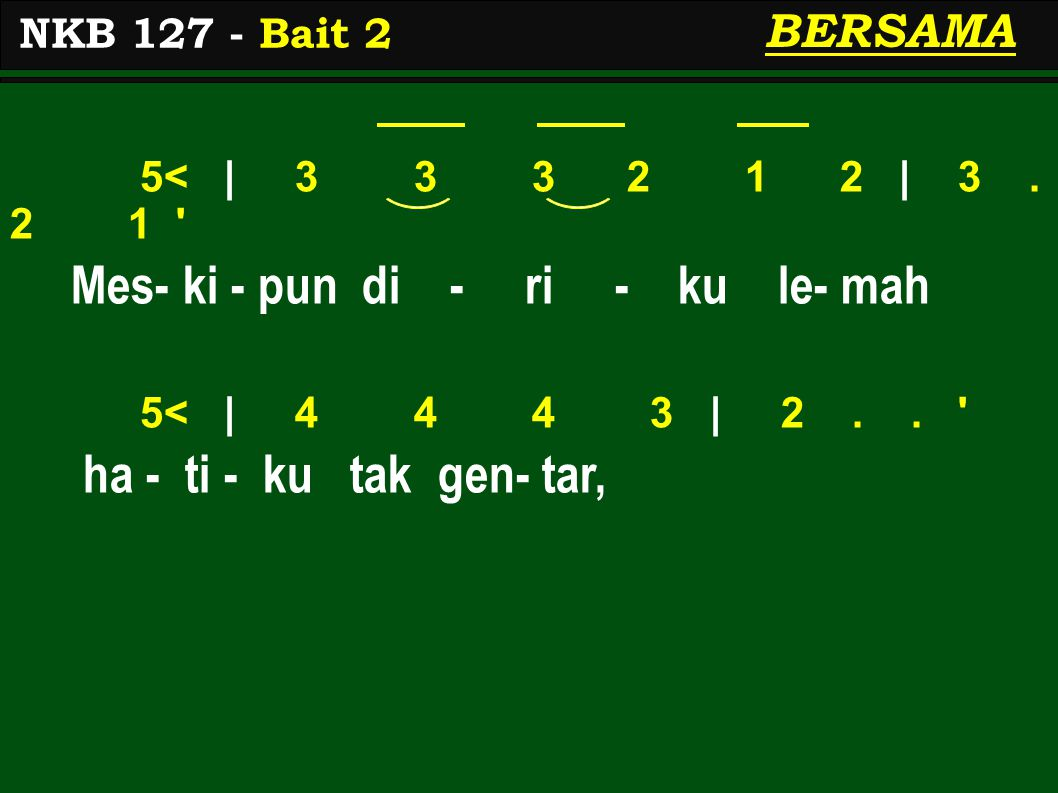 5< | 3 3 3 2 1 2 | 3. 2 1 ' Mes- ki - pun di - ri - ku le- mah 5< | 4 4 4 3 | 2.. ' ha - ti - ku tak gen- tar, NKB 127 - Bait 2 BERSAMA
