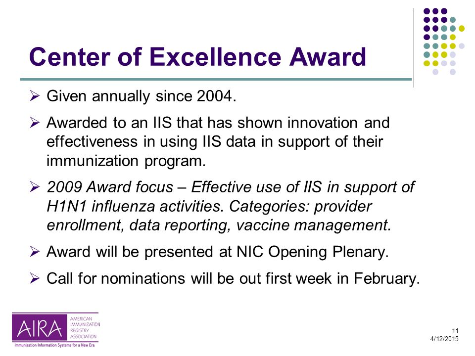 11 4/12/2015 Center of Excellence Award  Given annually since 2004.  Awarded to an IIS that has shown innovation and effectiveness in using IIS data