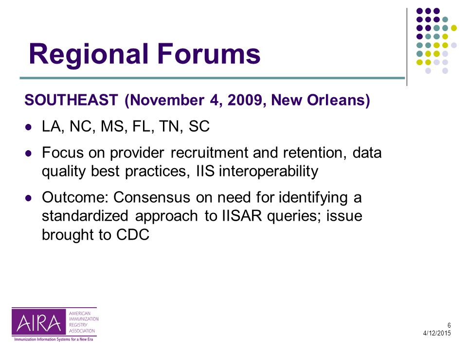 6 4/12/2015 Regional Forums SOUTHEAST (November 4, 2009, New Orleans) LA, NC, MS, FL, TN, SC Focus on provider recruitment and retention, data quality