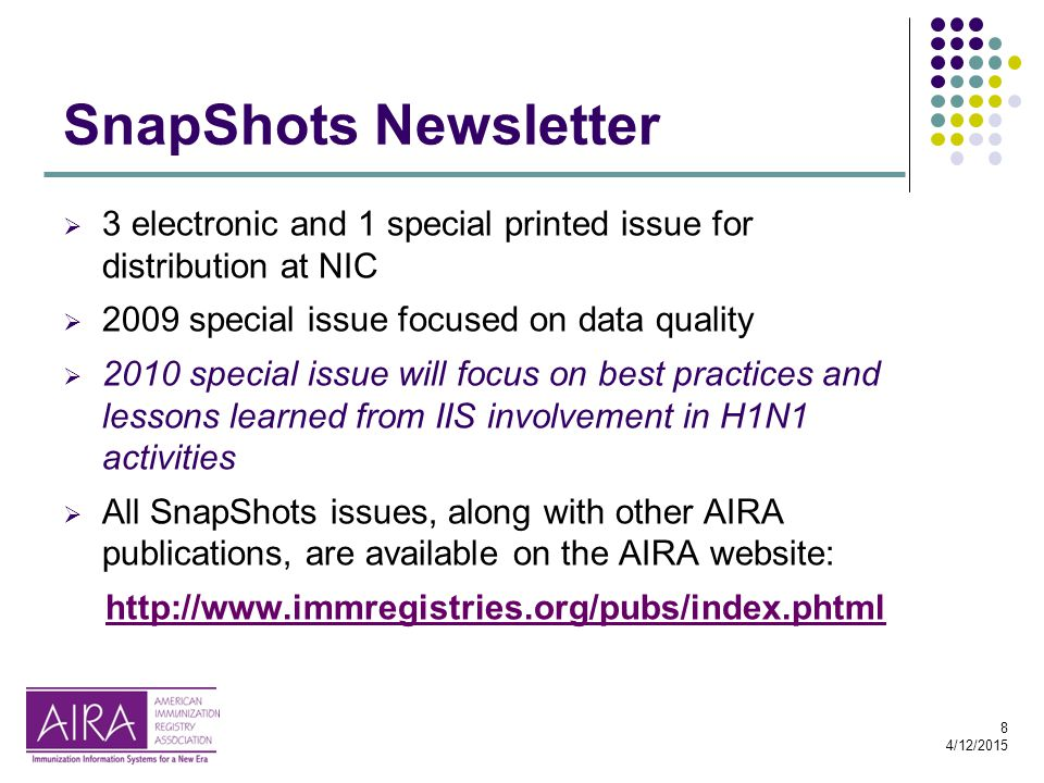 8 4/12/2015 SnapShots Newsletter  3 electronic and 1 special printed issue for distribution at NIC  2009 special issue focused on data quality  2010 special issue will focus on best practices and lessons learned from IIS involvement in H1N1 activities  All SnapShots issues, along with other AIRA publications, are available on the AIRA website: http://www.immregistries.org/pubs/index.phtml