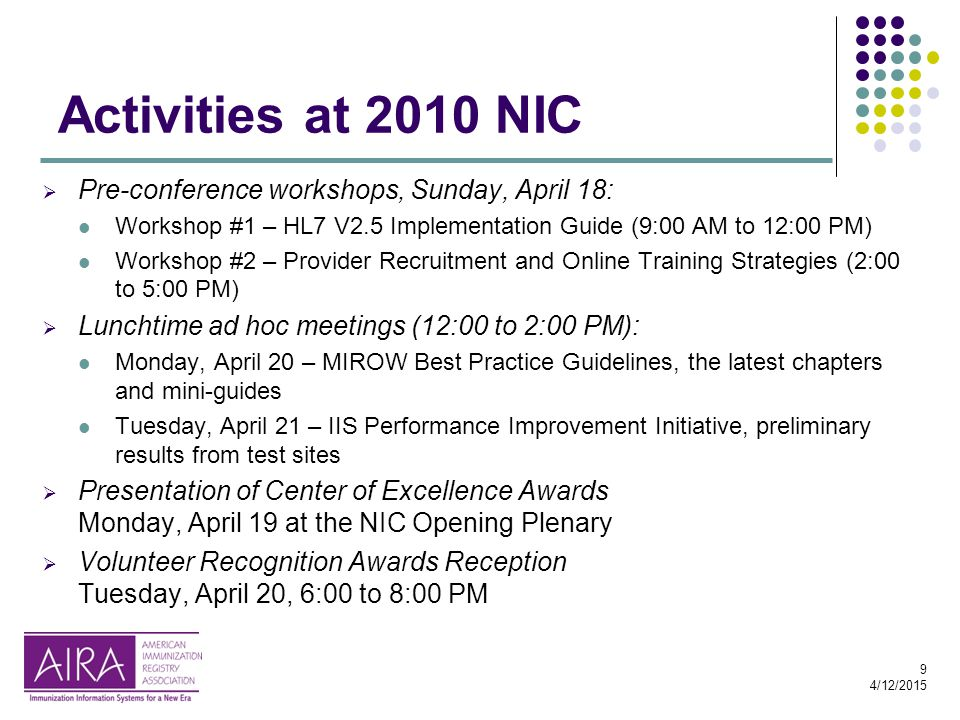 9 4/12/2015 Activities at 2010 NIC  Pre-conference workshops, Sunday, April 18: Workshop #1 – HL7 V2.5 Implementation Guide (9:00 AM to 12:00 PM) Workshop #2 – Provider Recruitment and Online Training Strategies (2:00 to 5:00 PM)  Lunchtime ad hoc meetings (12:00 to 2:00 PM): Monday, April 20 – MIROW Best Practice Guidelines, the latest chapters and mini-guides Tuesday, April 21 – IIS Performance Improvement Initiative, preliminary results from test sites  Presentation of Center of Excellence Awards Monday, April 19 at the NIC Opening Plenary  Volunteer Recognition Awards Reception Tuesday, April 20, 6:00 to 8:00 PM