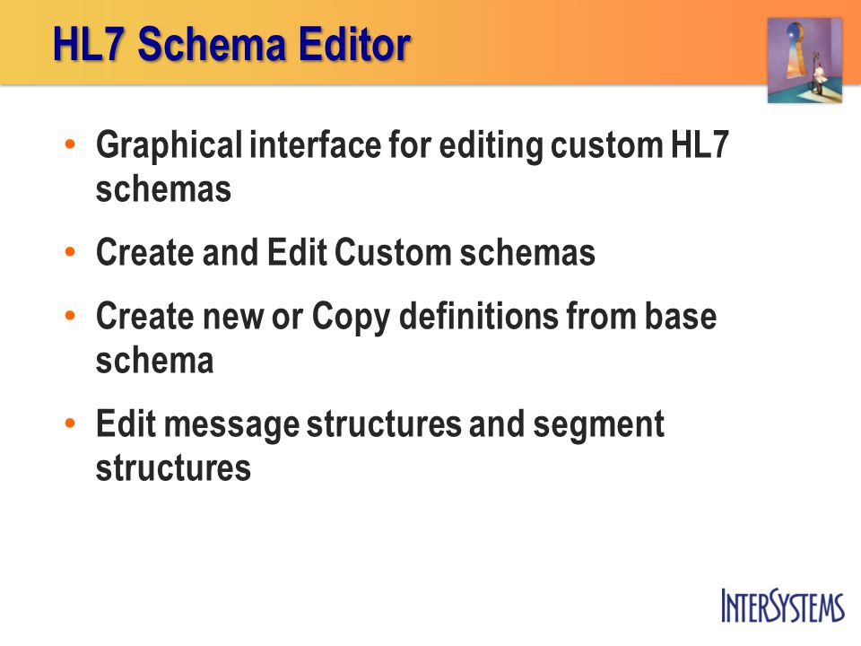 Graphical interface for editing custom HL7 schemas Create and Edit Custom schemas Create new or Copy definitions from base schema Edit message structures and segment structures HL7 Schema Editor